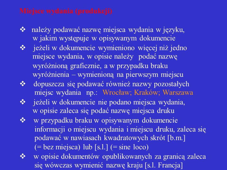 Miejsce wydania (produkcji) v należy podawać nazwę miejsca wydania w języku, w jakim występuje w opisywanym dokumencie v jeżeli w dokumencie wymieniono więcej niż jedno miejsce wydania, w opisie należy podać nazwę wyróżnioną graficznie, a w przypadku braku wyróżnienia – wymienioną na pierwszym miejscu v dopuszcza się podawać również nazwy pozostałych miejsc wydania np.: Wrocław; Kraków; Warszawa v jeżeli w dokumencie nie podano miejsca wydania, w opisie zaleca się podać nazwę miejsca druku v w przypadku braku w opisywanym dokumencie informacji o miejscu wydania i miejscu druku, zaleca się podawać w nawiasach kwadratowych skrót [b.m.] (= bez miejsca) lub [s.l.] (= sine loco) v w opisie dokumentów opublikowanych za granicą zaleca się wówczas wymienić nazwę kraju [s.l.